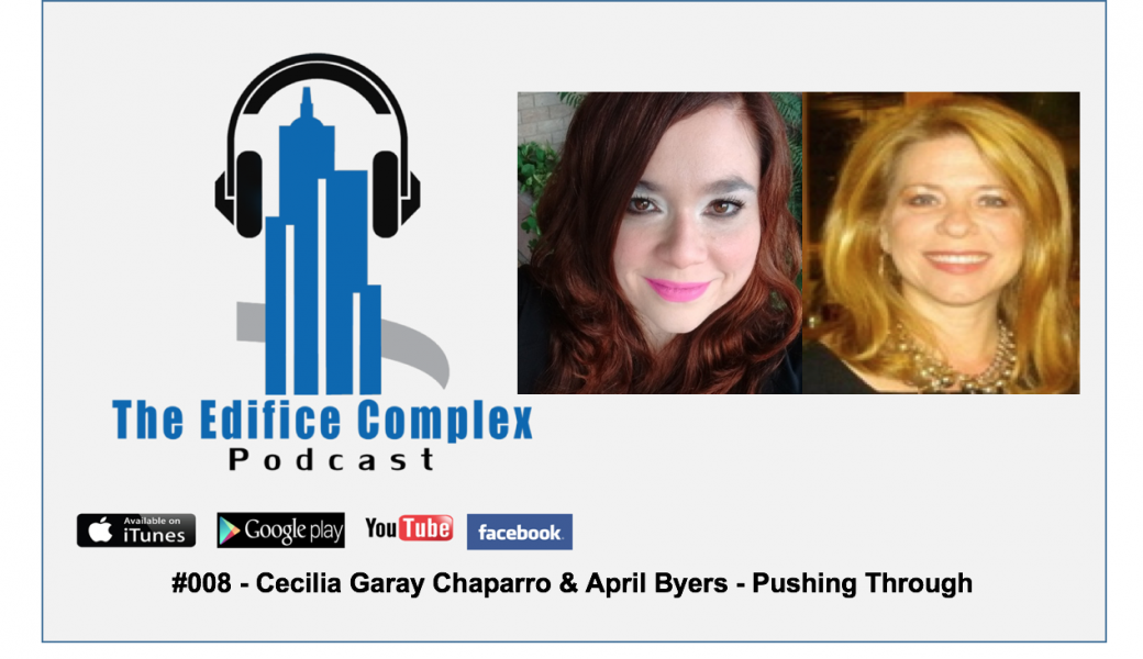 Edifice Complex Podcast –  #008 Cecilia Garay Chaparro & April Byers – Pushing Through