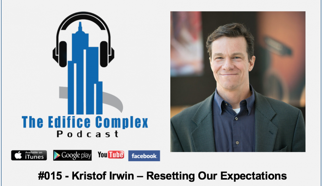 Edifice Complex Podcast  #015 – Kristof Irwin Resetting Our Expectations