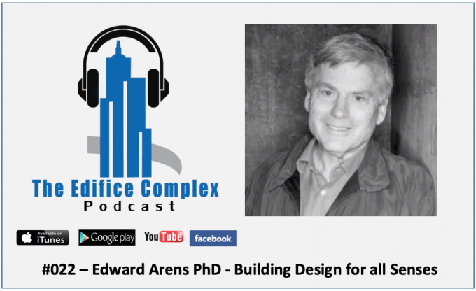 Edifice Complex Podcast –  #022 – Edward Arens PhD – Building Design For All Senses