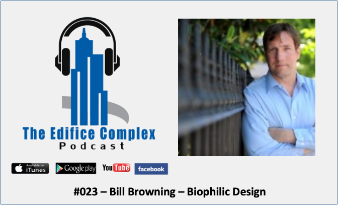 Edifice Complex Podcast –  #023 – Bill Browning – Biophilic Design