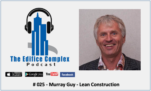 Edifice Complex Podcast #025 – Murray Guy – Lean Construction