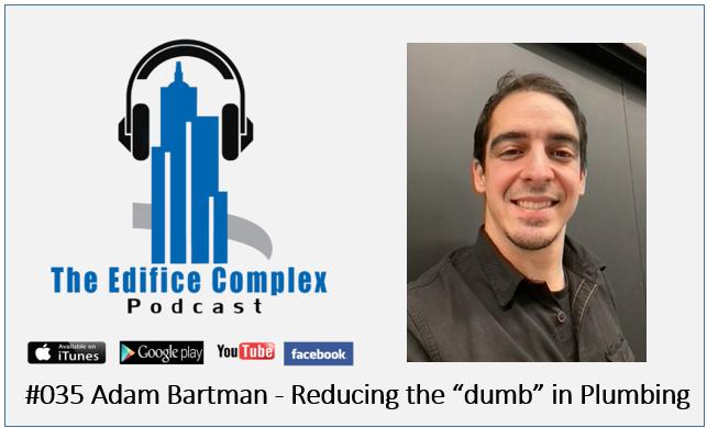 "Edifice Complex Podcast  #034 –  Adam Bartman – Reducing The ""dumb"" In Plumbing"