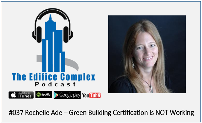 Edifice Complex Podcast  #037 – Rochelle Ade – Green Building Certification Is NOT Working